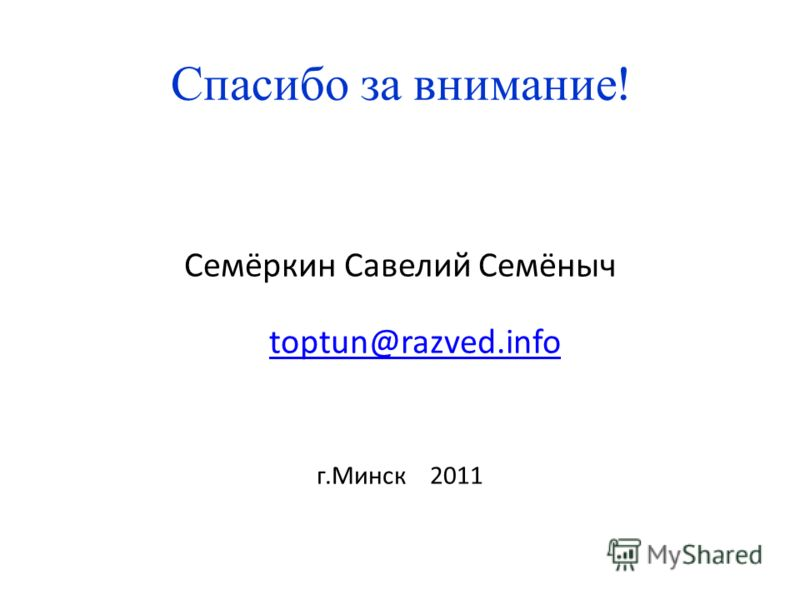 Спасибо за внимание ! Семёркин Савелий Семёныч toptun@razved.info toptun@razved.info г.Минск 2011