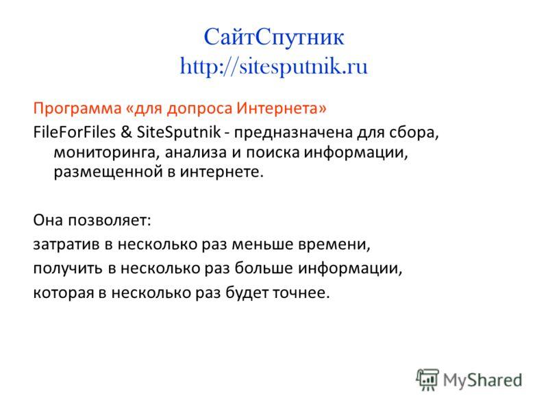 СайтСпутник http://sitesputnik.ru Программа «для допроса Интернета» FileForFiles & SiteSputnik - предназначена для сбора, мониторинга, анализа и поиска информации, размещенной в интернете. Она позволяет: затратив в несколько раз меньше времени, получ