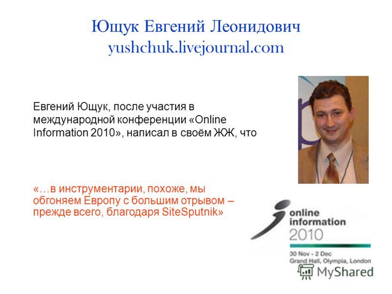 Ющук Евгений Леонидович yushchuk.livejournal.com Евгений Ющук, после участия в международной конференции «Online Information 2010», написал в своём ЖЖ, что «…в инструментарии, похоже, мы обгоняем Европу с большим отрывом – прежде всего, благодаря Sit
