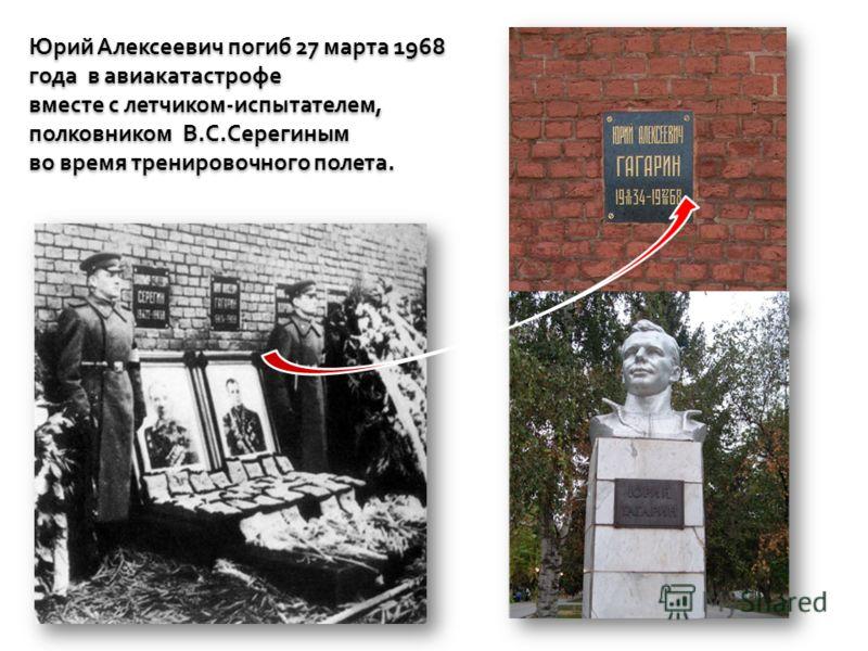 Юрий Алексеевич погиб 27 марта 1968 года в авиакатастрофе вместе с летчиком-испытателем, полковником В.С.Серегиным во время тренировочного полета. Юрий Алексеевич погиб 27 марта 1968 года в авиакатастрофе вместе с летчиком-испытателем, полковником В.
