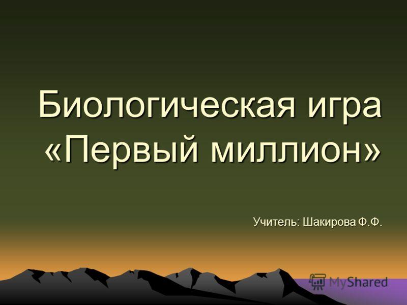 Биологическая игра «Первый миллион» Учитель: Шакирова Ф.Ф.