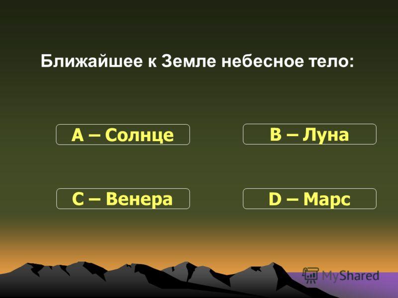 Ближайшее к Земле небесное тело: С – Венера В – Луна D – Марс А – Солнце