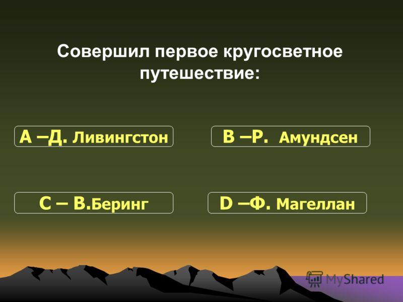 Совершил первое кругосветное путешествие: С – В. Беринг В –Р. Амундсен D –Ф. Магеллан А –Д. Ливингстон