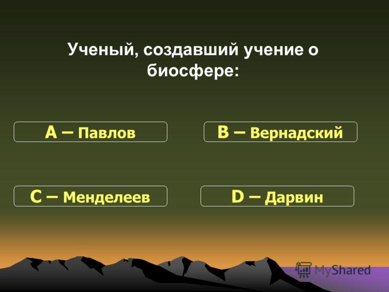Ученый, создавший учение о биосфере: С – Менделеев В – Вернадский D – Дарвин А – Павлов