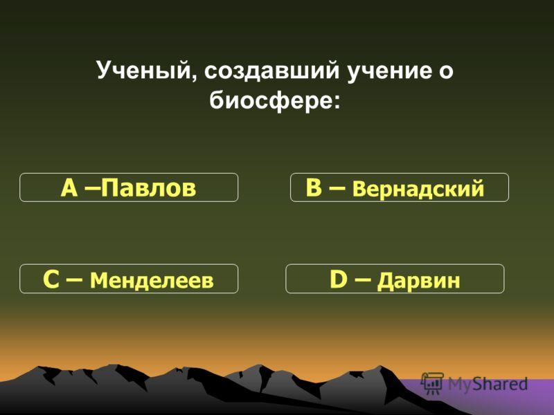 Ученый, создавший учение о биосфере: С – Менделеев В – Вернадский D – Дарвин А –Павлов