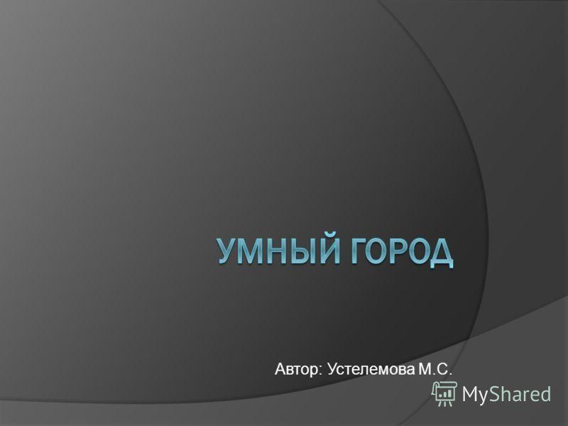 Автор: Устелемова М.С.