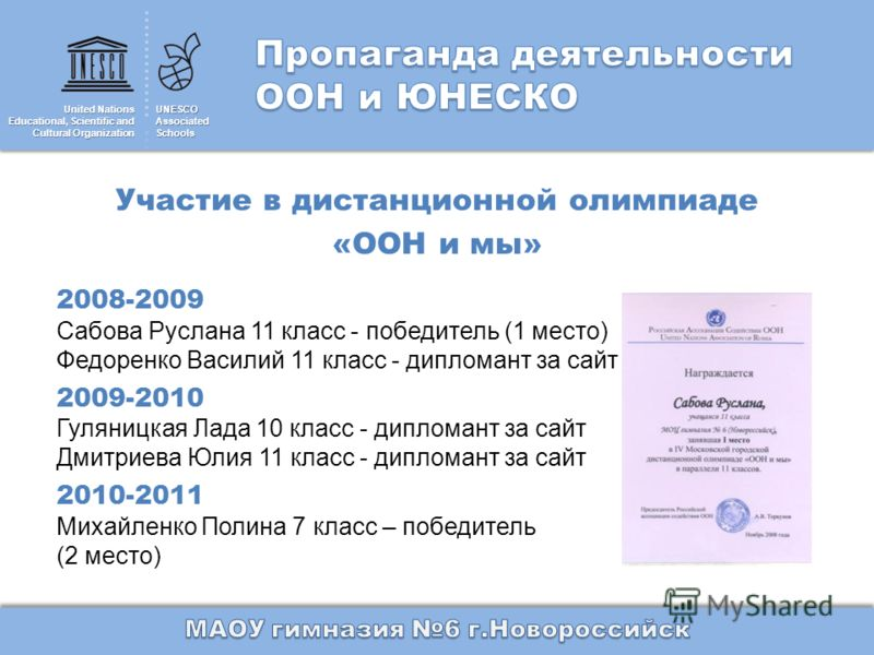 United Nations Educational, Scientific and Cultural Organization UNESCOAssociatedSchools Участие в дистанционной олимпиаде «ООН и мы» 2008-2009 Сабова Руслана 11 класс - победитель (1 место) Федоренко Василий 11 класс - дипломант за сайт 2009-2010 Гу