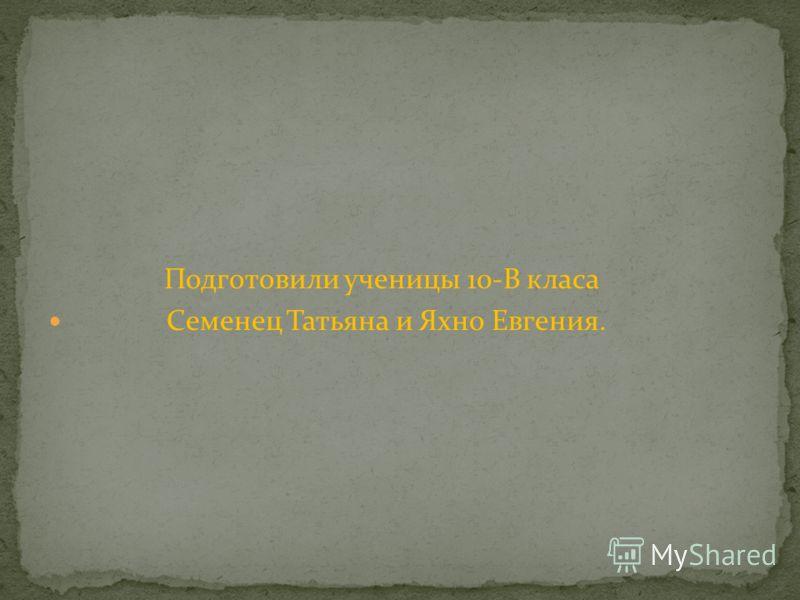 Подготовили ученицы 10-В класа Семенец Татьяна и Яхно Евгения.