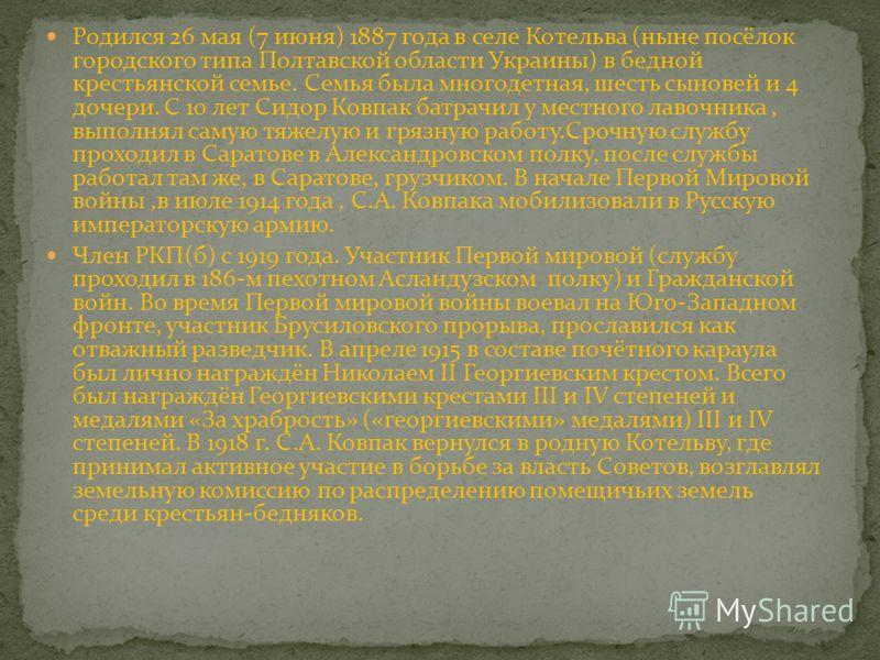 Родился 26 мая (7 июня) 1887 года в селе Котельва (ныне посёлок городского типа Полтавской области Украины) в бедной крестьянской семье. Семья была многодетная, шесть сыновей и 4 дочери. С 10 лет Сидор Ковпак батрачил у местного лавочника, выполнял с