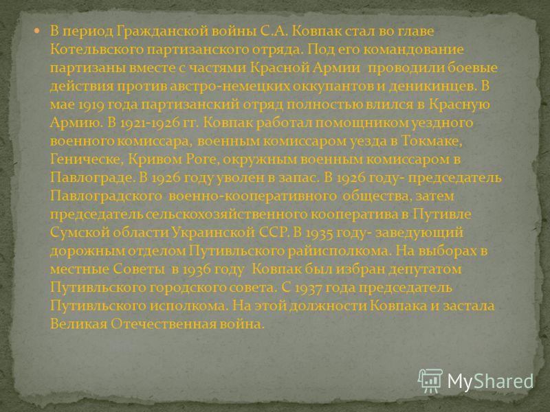 В период Гражданской войны С.А. Ковпак стал во главе Котельвского партизанского отряда. Под его командование партизаны вместе с частями Красной Армии проводили боевые действия против австро-немецких оккупантов и деникинцев. В мае 1919 года партизанск