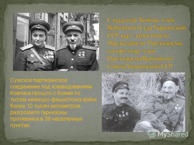 Сумское партизанское соединение под командованием Ковпака прошло с боями по тылам немецко-фашистских войск более 10 тысяч километров, разгромило гарнизоны противника в 39 населенных пунктах.