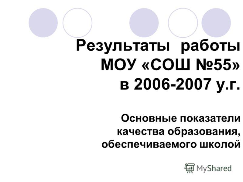 Результаты работы МОУ «СОШ 55» в 2006-2007 у.г. Основные показатели качества образования, обеспечиваемого школой