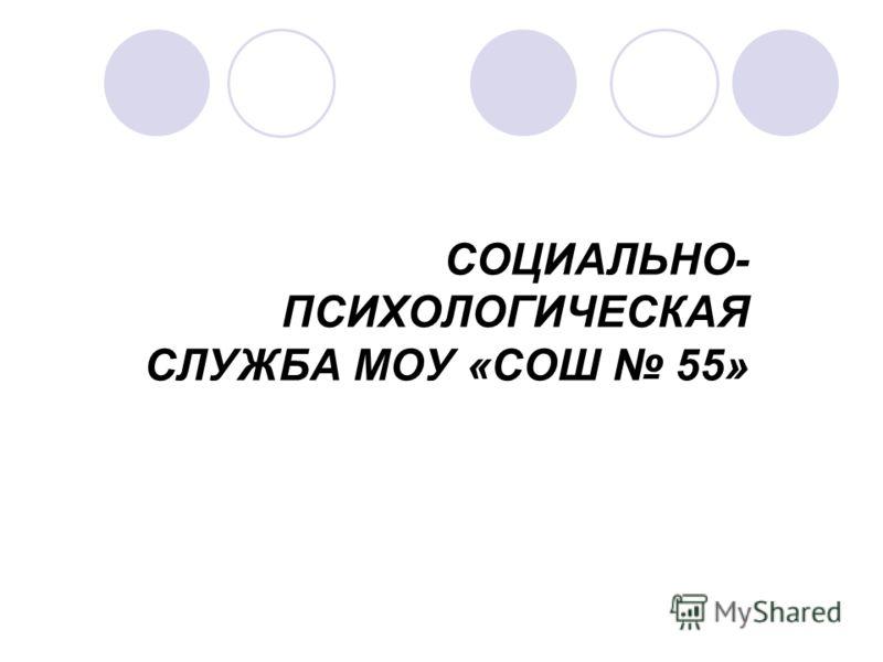 СОЦИАЛЬНО- ПСИХОЛОГИЧЕСКАЯ СЛУЖБА МОУ «СОШ 55»