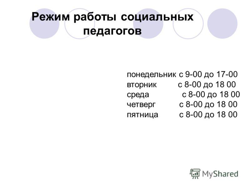 Режим работы социальных педагогов понедельник с 9-00 до 17-00 вторник с 8-00 до 18 00 среда с 8-00 до 18 00 четверг с 8-00 до 18 00 пятница с 8-00 до 18 00