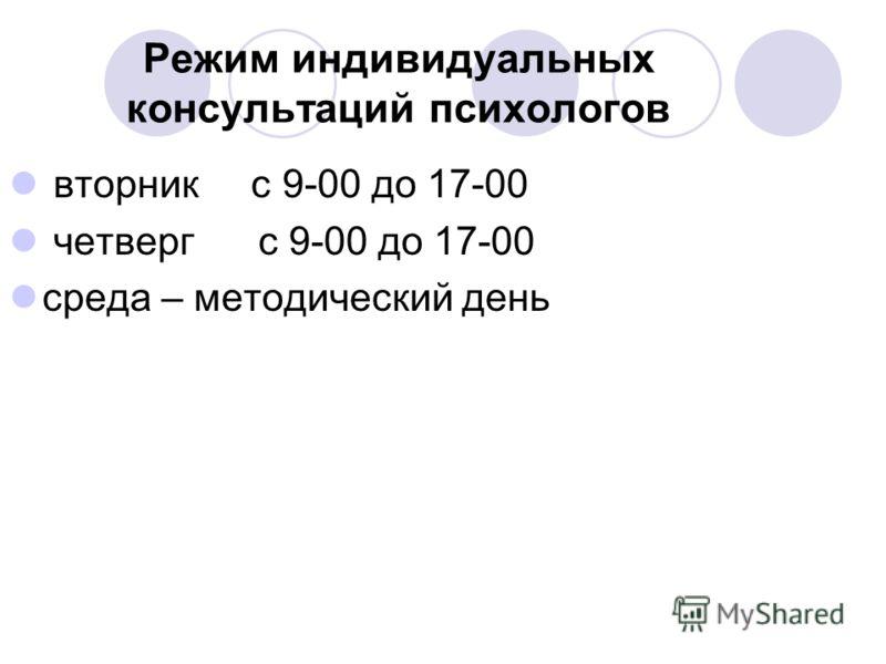Режим индивидуальных консультаций психологов вторник с 9-00 до 17-00 четверг с 9-00 до 17-00 среда – методический день