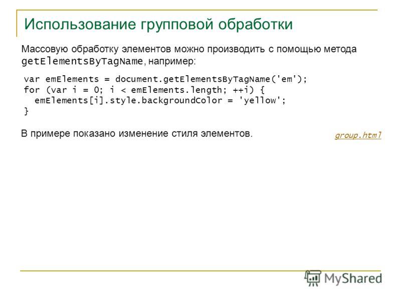 Использование групповой обработки group.html Массовую обработку элементов можно производить с помощью метода getElementsByTagName, например: var emElements = document.getElementsByTagName('em'); for (var i = 0; i < emElements.length; ++i) { emElement