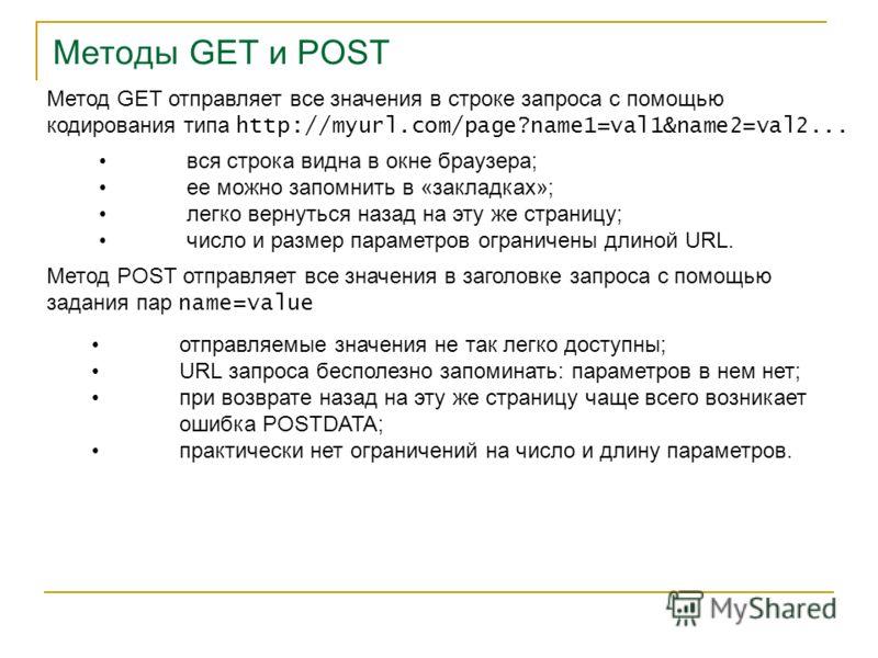 Методы GET и POST Метод GET отправляет все значения в строке запроса с помощью кодирования типа http://myurl.com/page?name1=val1&name2=val2... вся строка видна в окне браузера; ее можно запомнить в «закладках»; легко вернуться назад на эту же страниц