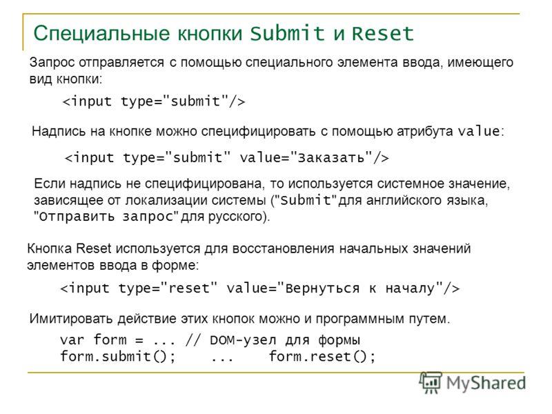 Специальные кнопки Submit и Reset Запрос отправляется с помощью специального элемента ввода, имеющего вид кнопки: Надпись на кнопке можно специфицировать с помощью атрибута value : Если надпись не специфицирована, то используется системное значение,