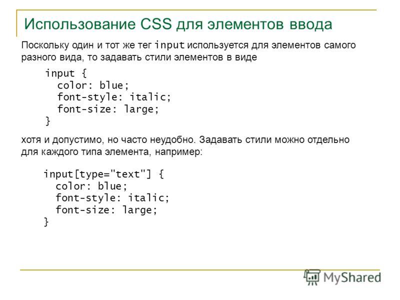 Использование CSS для элементов ввода Поскольку один и тот же тег input используется для элементов самого разного вида, то задавать стили элементов в виде input { color: blue; font-style: italic; font-size: large; } хотя и допустимо, но часто неудобн