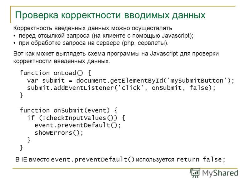 Проверка корректности вводимых данных Корректность введенных данных можно осуществлять перед отсылкой запроса (на клиенте с помощью Javascript); при обработке запроса на сервере (php, сервлеты). Вот как может выглядеть схема программы на Javascript д