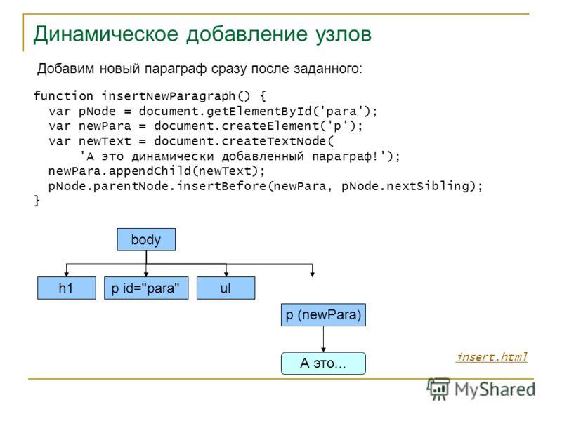 Динамическое добавление узлов insert.html Добавим новый параграф сразу после заданного: function insertNewParagraph() { var pNode = document.getElementById('para'); var newPara = document.createElement('p'); var newText = document.createTextNode( 'А