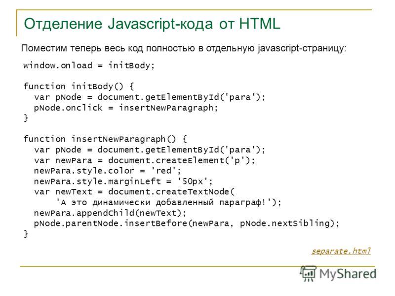 Отделение Javascript-кода от HTML separate.html Поместим теперь весь код полностью в отдельную javascript-страницу: window.onload = initBody; function initBody() { var pNode = document.getElementById('para'); pNode.onclick = insertNewParagraph; } fun