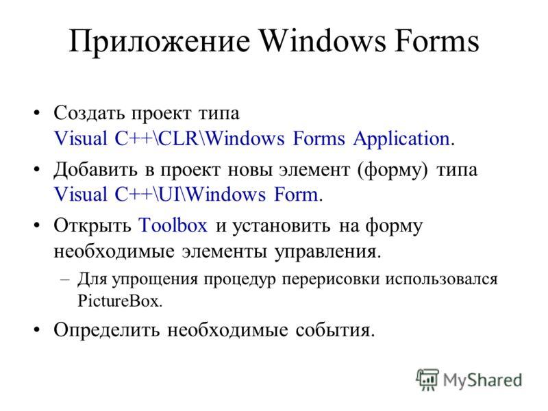 Приложение Windows Forms Создать проект типа Visual C++\CLR\Windows Forms Application. Добавить в проект новы элемент (форму) типа Visual C++\UI\Windows Form. Открыть Toolbox и установить на форму необходимые элементы управления. –Для упрощения проце