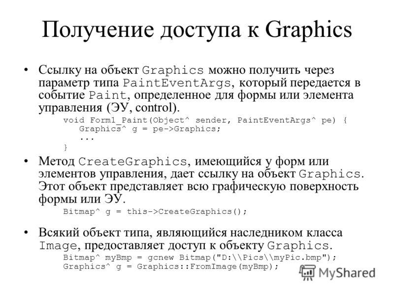 Получение доступа к Graphics Ссылку на объект Graphics можно получить через параметр типа PaintEventArgs, который передается в событие Paint, определенное для формы или элемента управления (ЭУ, control). void Form1_Paint(Object^ sender, PaintEventArg