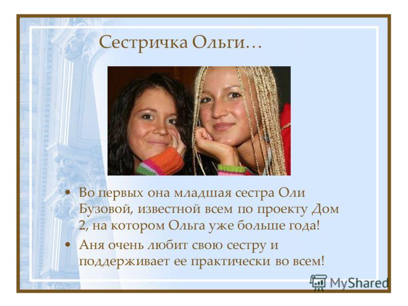 Сестричка Ольги… Во первых она младшая сестра Оли Бузовой, известной всем по проекту Дом 2, на котором Ольга уже больше года! Аня очень любит свою сестру и поддерживает ее практически во всем!