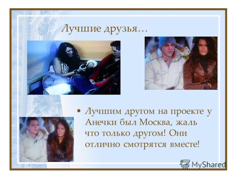 Лучшие друзья… Лучшим другом на проекте у Анечки был Москва, жаль что только другом! Они отлично смотрятся вместе!
