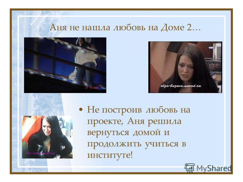 Аня не нашла любовь на Доме 2… Не построив любовь на проекте, Аня решила вернуться домой и продолжить учиться в институте!