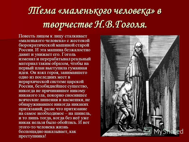 Тема «маленького человека» в творчестве Н.В.Гоголя. Повесть лицом к лицу сталкивает «маленького человека» с жестокой бюрократической машиной старой России. И эта машина безжалостно давит и унижает его. Гоголь изменял и перерабатывал реальный материал