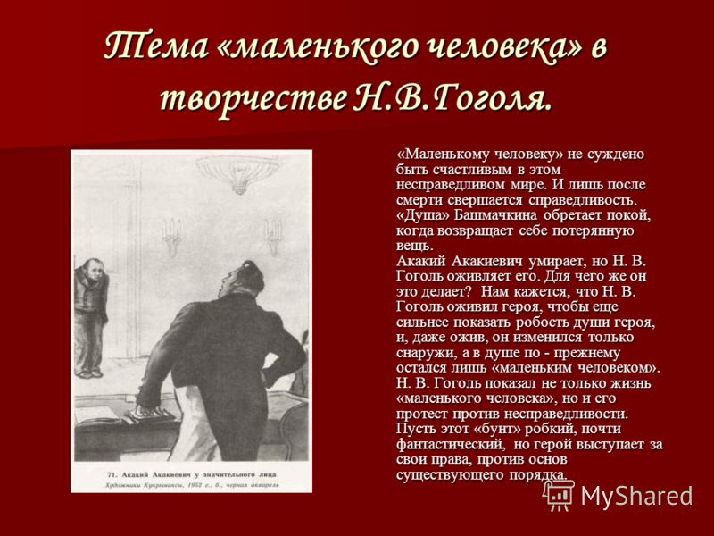 Тема «маленького человека» в творчестве Н.В.Гоголя. «Маленькому человеку» не суждено быть счастливым в этом несправедливом мире. И лишь после смерти свершается справедливость. «Душа» Башмачкина обретает покой, когда возвращает себе потерянную вещь. А