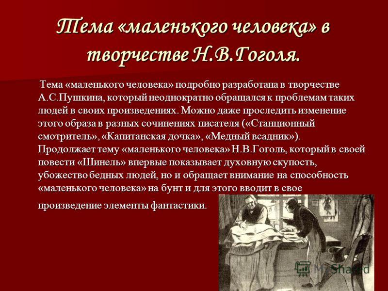 Тема «маленького человека» в творчестве Н.В.Гоголя. Тема «маленького человека» подробно разработана в творчестве А.С.Пушкина, который неоднократно обращался к проблемам таких людей в своих произведениях. Можно даже проследить изменение этого образа в