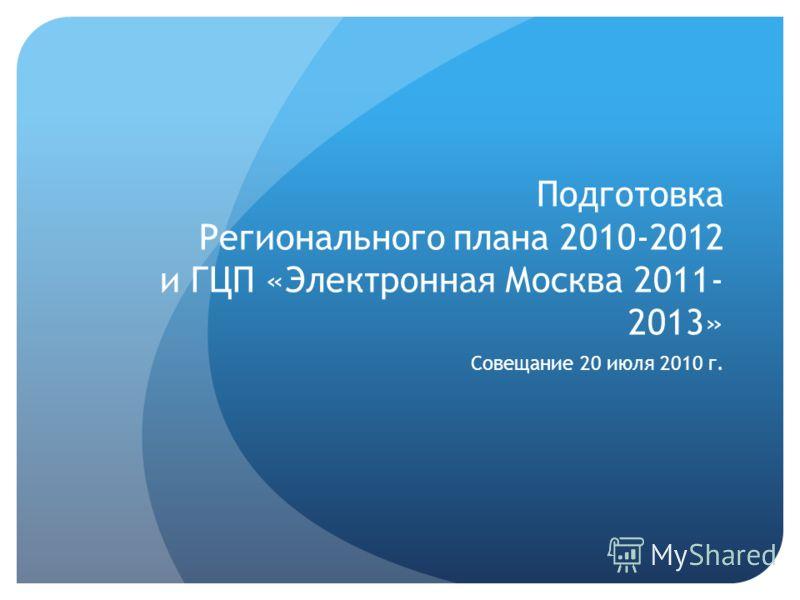 Подготовка Регионального плана 2010-2012 и ГЦП «Электронная Москва 2011- 2013» Совещание 20 июля 2010 г.