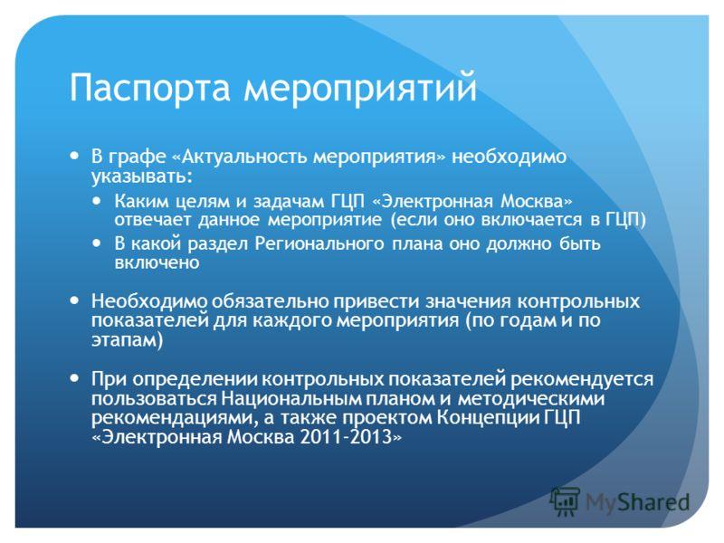 Паспорта мероприятий В графе «Актуальность мероприятия» необходимо указывать: Каким целям и задачам ГЦП «Электронная Москва» отвечает данное мероприятие (если оно включается в ГЦП) В какой раздел Регионального плана оно должно быть включено Необходим