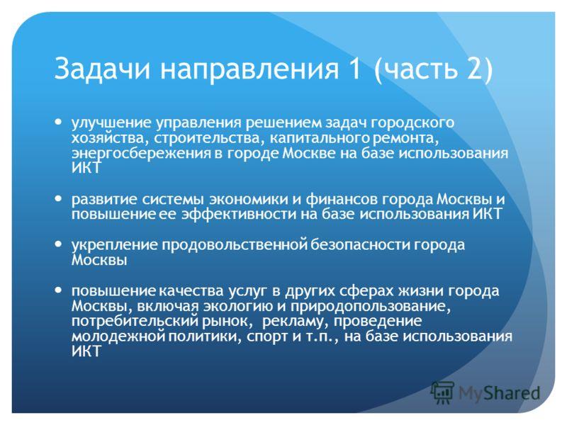 Задачи направления 1 (часть 2) улучшение управления решением задач городского хозяйства, строительства, капитального ремонта, энергосбережения в городе Москве на базе использования ИКТ развитие системы экономики и финансов города Москвы и повышение е
