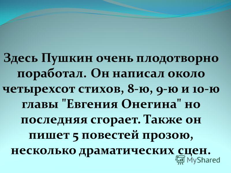 Здесь Пушкин очень плодотворно поработал. Он написал около четырехсот стихов, 8-ю, 9-ю и 10-ю главы Евгения Онегина но последняя сгорает. Также он пишет 5 повестей прозою, несколько драматических сцен.