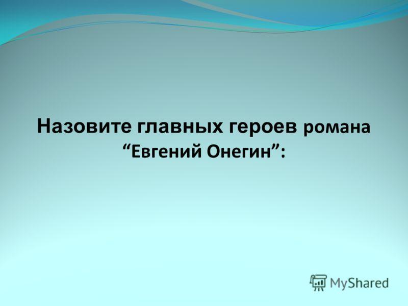 Назовите главных героев романа Евгений Онегин: