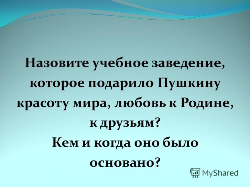 Назовите учебное заведение, которое подарило Пушкину красоту мира, любовь к Родине, к друзьям? Кем и когда оно было основано?
