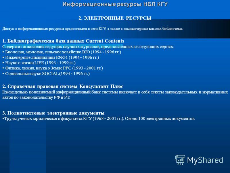 Информационные ресурсы НБЛ КГУ 1. ЭЛЕКТРОННЫЕ КАТАЛОГИ Библиографические базы данных, созданные в библиотеке Доступ к электронным каталогам предоставлен с Web-сайта библиотеки http://www.lsl.ksu.ru 1. Электронные каталоги Содержат около 74 тыс. запис
