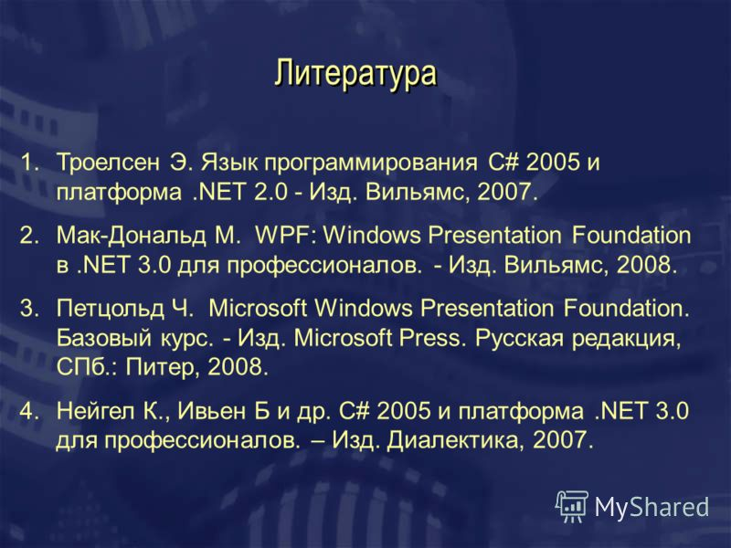 Литература 1.Троелсен Э. Язык программирования С# 2005 и платформа.NET 2.0 - Изд. Вильямс, 2007. 2.Мак-Дональд М. WPF: Windows Presentation Foundation в.NET 3.0 для профессионалов. - Изд. Вильямс, 2008. 3.Петцольд Ч. Microsoft Windows Presentation Fo