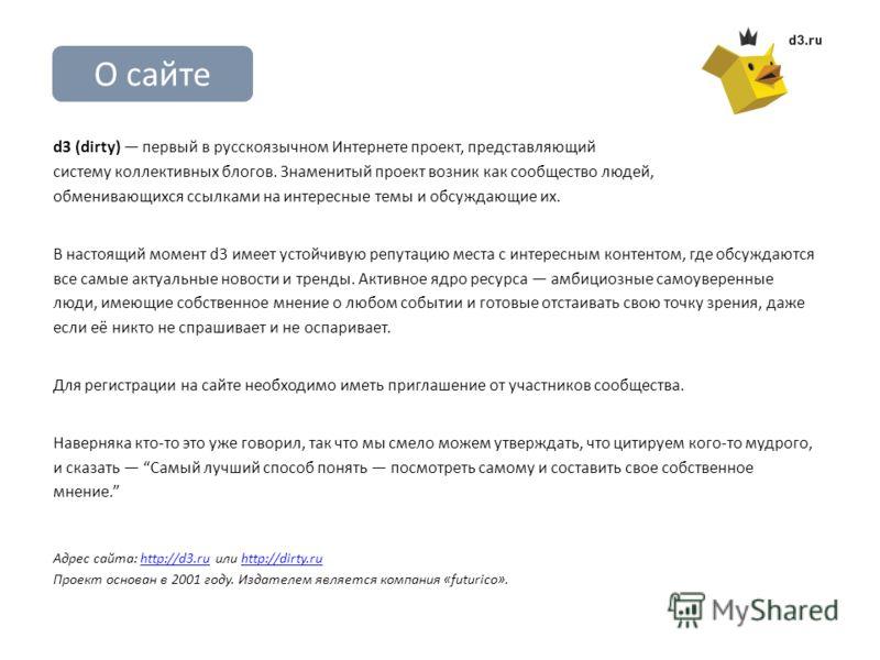 О сайте d3 (dirty) первый в русскоязычном Интернете проект, представляющий систему коллективных блогов. Знаменитый проект возник как сообщество людей, обменивающихся ссылками на интересные темы и обсуждающие их. В настоящий момент d3 имеет устойчивую