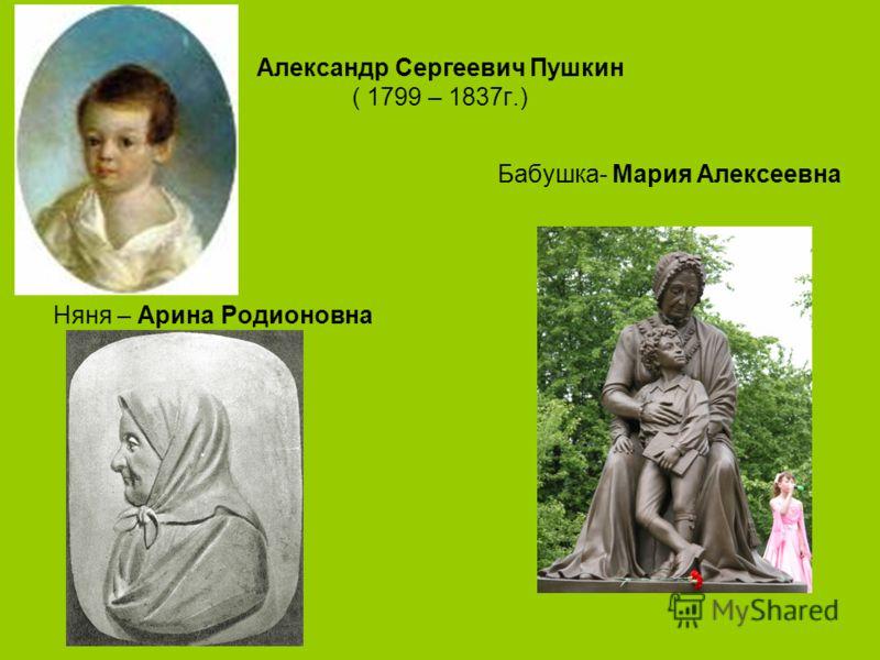 Александр Сергеевич Пушкин ( 1799 – 1837г.) Бабушка- Мария Алексеевна Няня – Арина Родионовна
