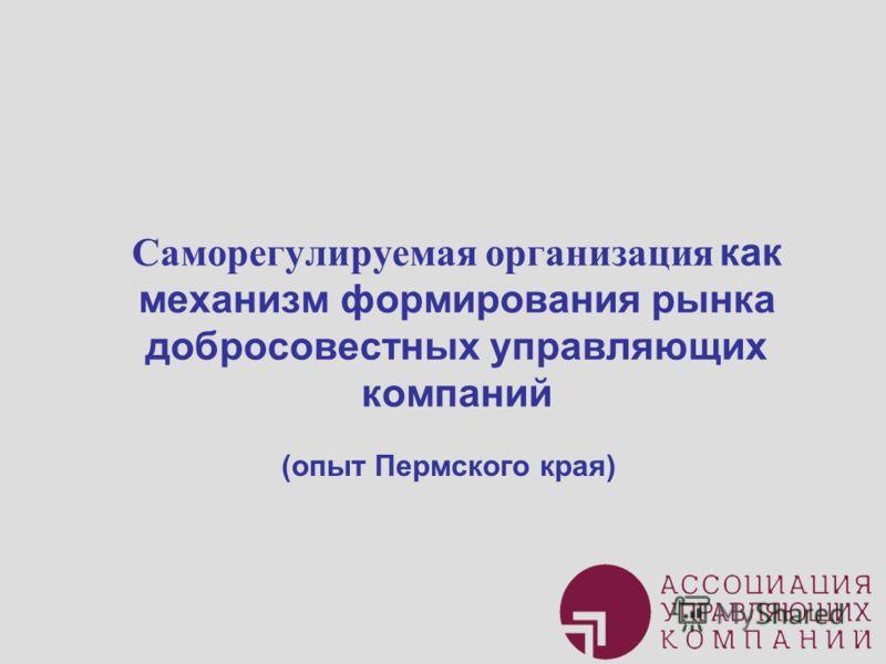 Саморегулируемая организация как механизм формирования рынка добросовестных управляющих компаний (опыт Пермского края)