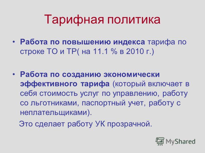 Тарифная политика Работа по повышению индекса тарифа по строке ТО и ТР( на 11.1 % в 2010 г.) Работа по созданию экономически эффективного тарифа (который включает в себя стоимость услуг по управлению, работу со льготниками, паспортный учет, работу с
