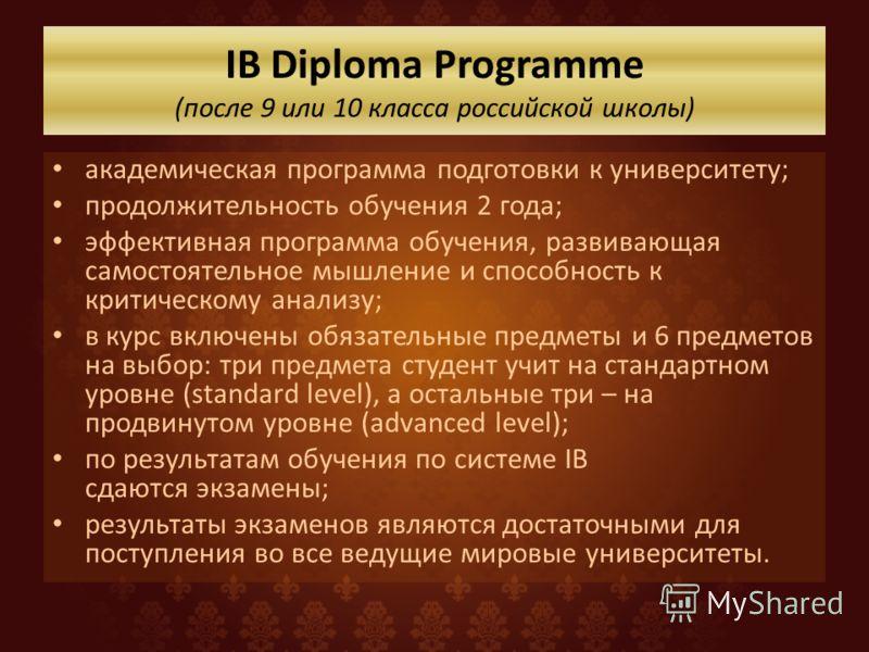 IB Diploma Programme (после 9 или 10 класса российской школы) академическая программа подготовки к университету; продолжительность обучения 2 года; эффективная программа обучения, развивающая самостоятельное мышление и способность к критическому анал
