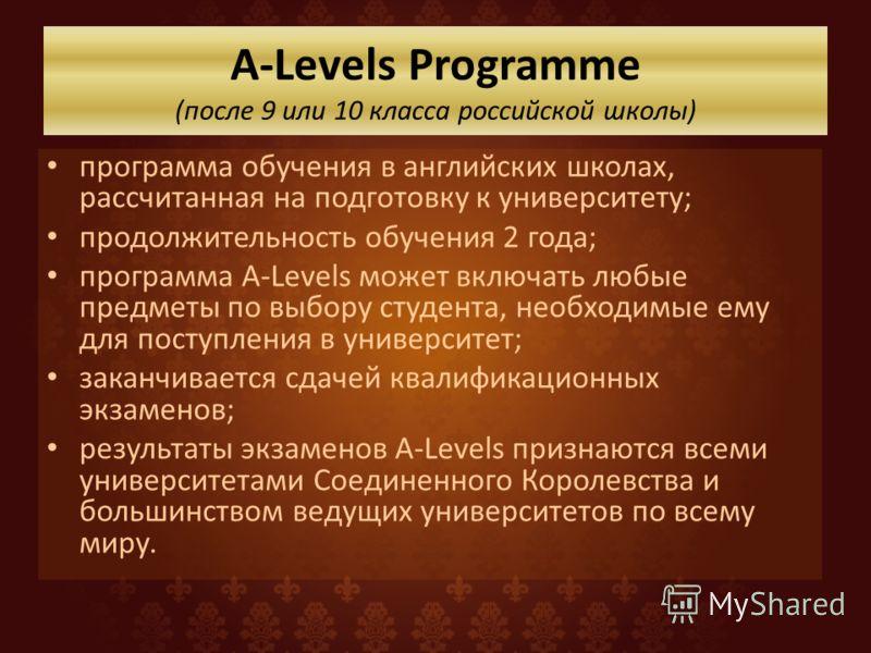 A-Levels Programme (после 9 или 10 класса российской школы) программа обучения в английских школах, рассчитанная на подготовку к университету; продолжительность обучения 2 года; программа A-Levels может включать любые предметы по выбору студента, нео
