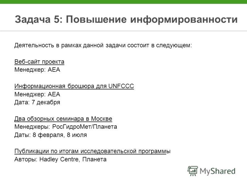 Задача 5: Повышение информированности Деятельность в рамках данной задачи состоит в следующем: Веб-сайт проекта Менеджер: AEA Информационная брошюра для UNFCCC Менеджер: AEA Дата: 7 декабря Два обзорных семинара в Москве Менеджеры: РосГидроМет/Планет