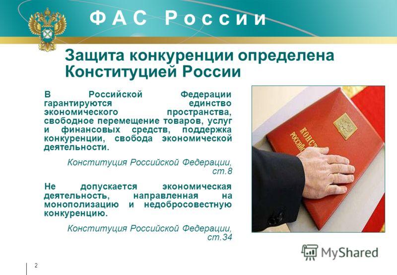 Ф А С Р о с с и и Защита конкуренции определена Конституцией России В Российской Федерации гарантируются единство экономического пространства, свободное перемещение товаров, услуг и финансовых средств, поддержка конкуренции, свобода экономической дея